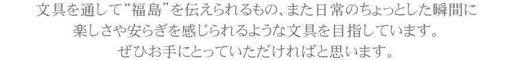 """文具を通して""""福島""""を伝えられるもの、また日常のちょっとした瞬間に楽しさや安らぎを感じられるような文具を目指しています。ぜひお手にとっていただければと思います。"""