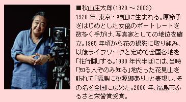 ■秋山庄太郎(1920~2003)1920年、東京・神田に生まれる。原節子をはじめとした女優のポートレートを数多く手がけ、写真家としての地位を確立。1965年頃から花の撮影に取り組み、以後ライフワークと定めて全国各地を「花行脚」する。1980年代半ばには、当時「知る人ぞのみ知る」地だった花見山を訪れて「福島に桃源郷あり」と表現し、その名を全国に広めた。2000年、福島市ふるさと栄誉賞受賞。