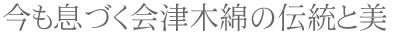 今も息づく会津木綿の伝統と美